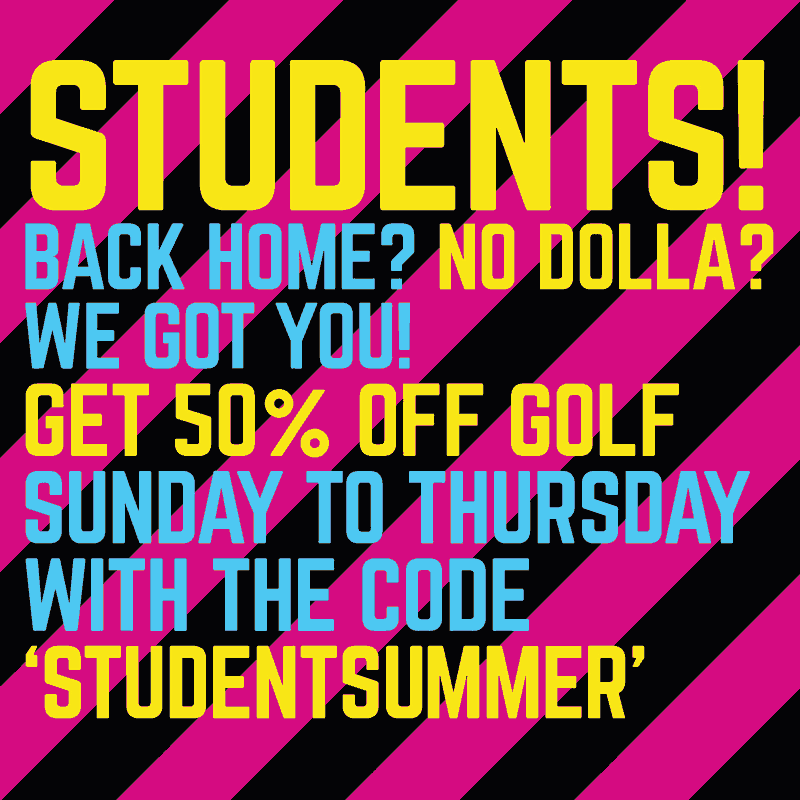 Students! Back home? No dolla?  We got you. Get 50% off golf, Sunday to Thursday, with the code 'STUDENTSUMMER'