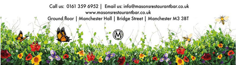 Call us 0161 359 6952 Email us info@masonsrestaurantbar.co.uk www.masonsrestaurantbar.co.uk | Ground floor, Manchester Hall, Bridge Street, Manchester, M3 3BT