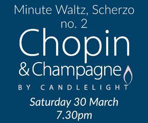 Chopin & Champagne by Candlelight Saturday 30 March, 7.30pm Minute Waltz, Scherzo no. 2